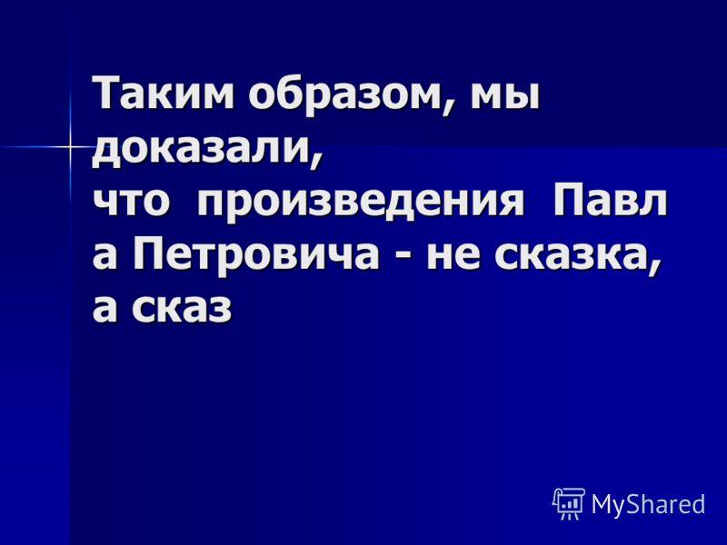 Таким образом, мы доказали, что произведения Павл а Петровича - не сказка, а сказ