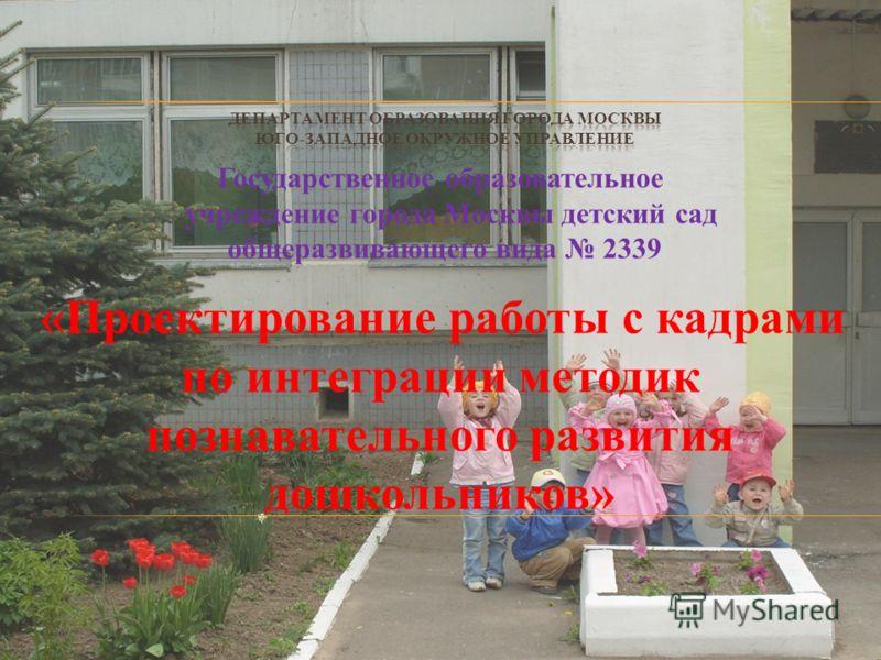 Государственное образовательное учреждение города Москвы детский сад общеразвивающего вида 2339 «Проектирование работы с кадрами по интеграции методик познавательного развития дошкольников»