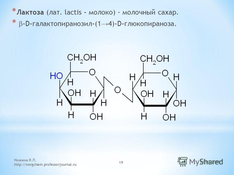 27.09.2012 Нижник Я.П. http://norgchem.professorjournal.ru 19 * Лактоза (лат. lactis - молоко) – молочный сахар. * -D-галактопиранозил-(1 4)-D-глюкопираноза.