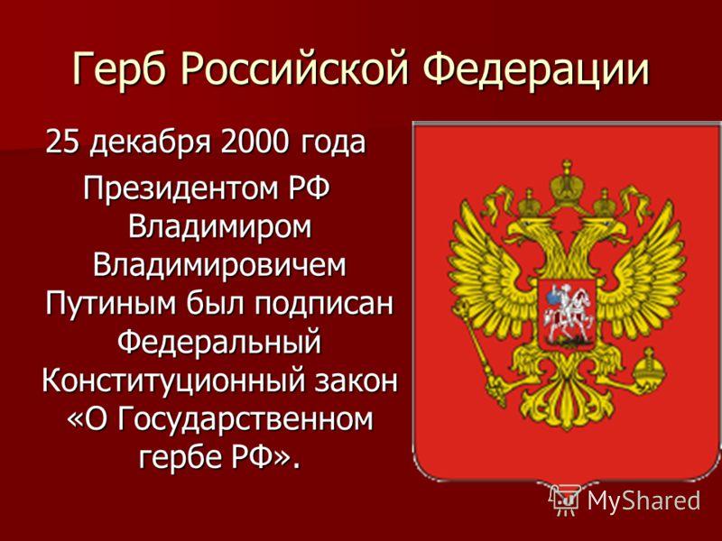 25 декабря 2000 года Президентом РФ Владимиром Владимировичем Путиным был подписан Федеральный Конституционный закон «О Государственном гербе РФ». Герб Российской Федерации