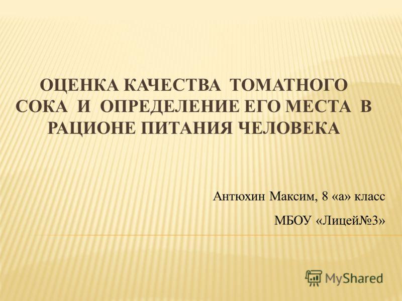 ОЦЕНКА КАЧЕСТВА ТОМАТНОГО СОКА И ОПРЕДЕЛЕНИЕ ЕГО МЕСТА В РАЦИОНЕ ПИТАНИЯ ЧЕЛОВЕКА Антюхин Максим, 8 «а» класс МБОУ «Лицей3»