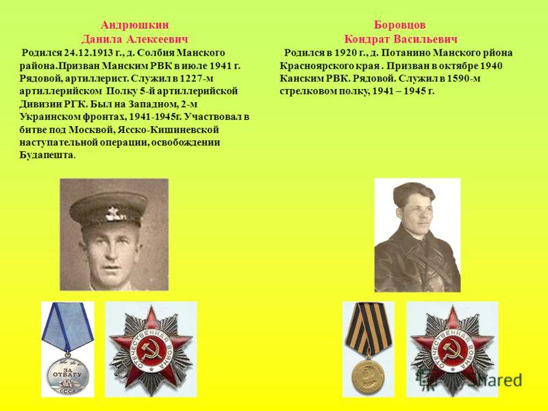 Андрюшкин Данила Алексеевич Родился 24.12.1913 г., д. Солбия Манского района.Призван Манским РВК в июле 1941 г. Рядовой, артиллерист. Служил в 1227-м артиллерийском Полку 5-й артиллерийской Дивизии РГК. Был на Западном, 2-м Украинском фронтах, 1941-1