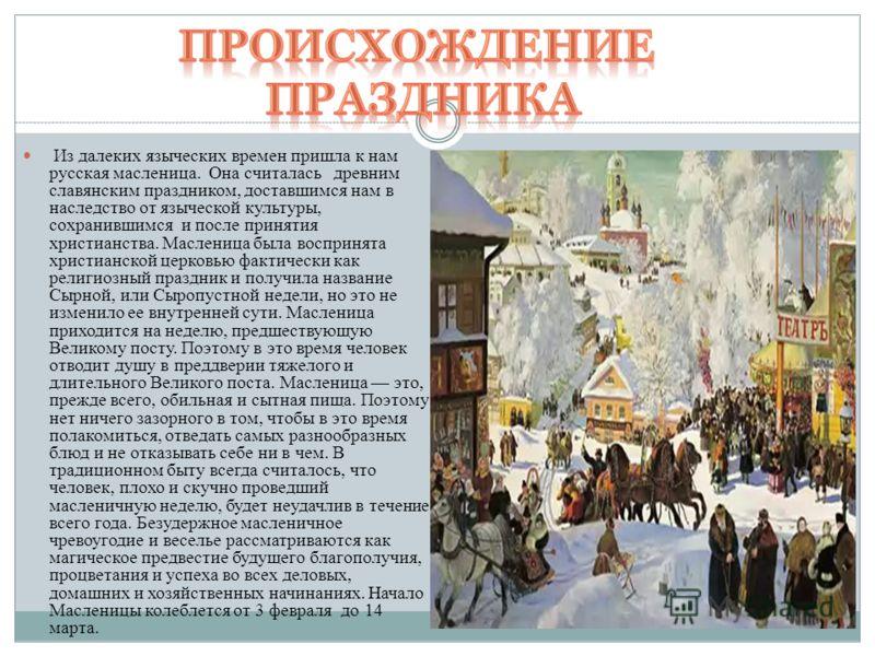 Из далеких языческих времен пришла к нам русская масленица. Она считалась древним славянским праздником, доставшимся нам в наследство от языческой культуры, сохранившимся и после принятия христианства. Масленица была воспринята христианской церковью