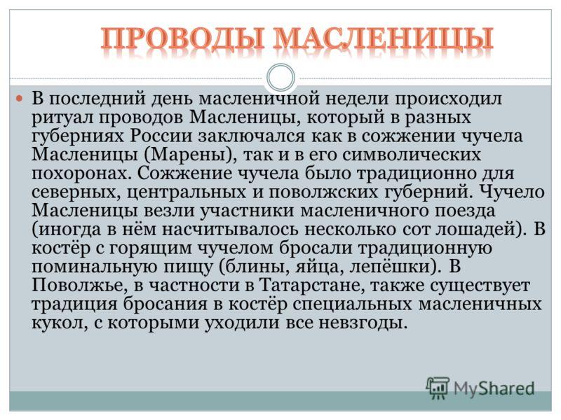 В последний день масленичной недели происходил ритуал проводов Масленицы, который в разных губерниях России заключался как в сожжении чучела Масленицы (Марены), так и в его символических похоронах. Сожжение чучела было традиционно для северных, центр
