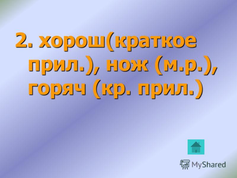 2. хорош(краткое прил.), нож (м.р.), горяч (кр. прил.)