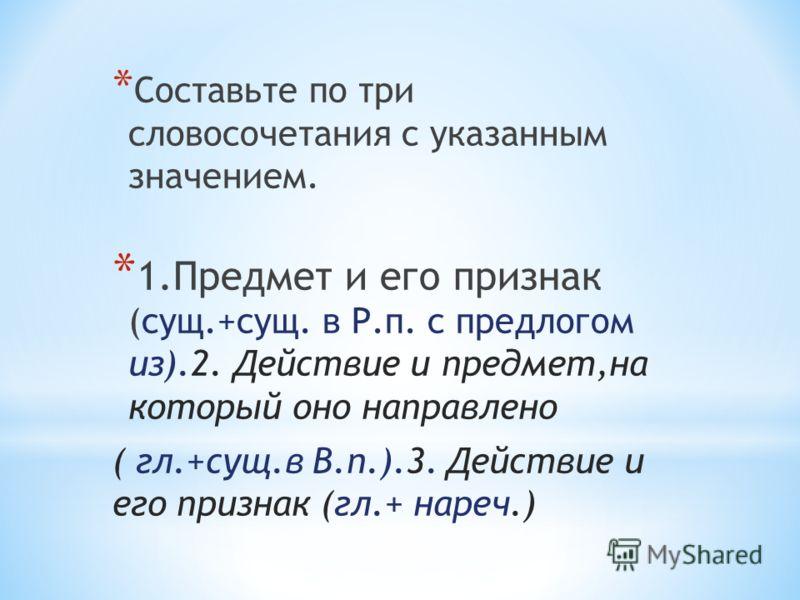 * Составьте по три словосочетания с указанным значением. * 1.Предмет и его признак (сущ.+сущ. в Р.п. с предлогом из).2. Действие и предмет,на который оно направлено ( гл.+сущ.в В.п.).3. Действие и его признак (гл.+ нареч.)