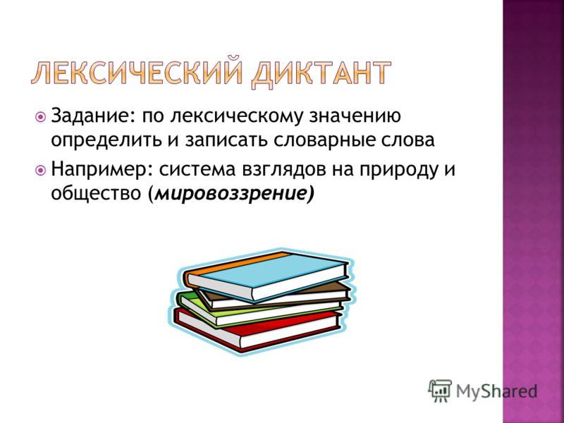 Задание: по лексическому значению определить и записать словарные слова Например: система взглядов на природу и общество (мировоззрение)