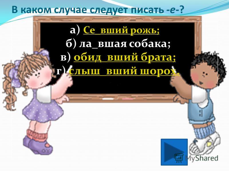 В каких случаях следует писать -е-? а) Расстрел_нные патроны; б) занавеш_нное окно; в) засе_нное поле; г) прищур_нные глаза.