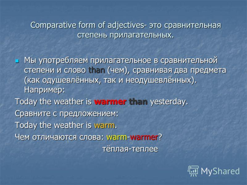 Comparative form of adjectives- это сравнительная степень прилагательных. Мы употребляем прилагательное в сравнительной степени и слово than (чем), сравнивая два предмета (как одушевлённых, так и неодушевлённых). Например: Мы употребляем прилагательн