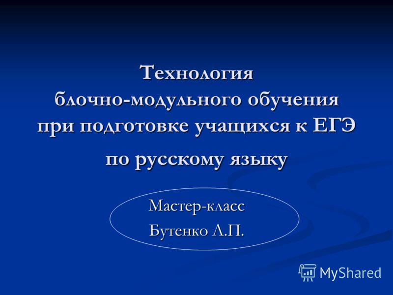 Технология блочно-модульного обучения при подготовке учащихся к ЕГЭ по русскому языку Мастер-класс Бутенко Л.П.