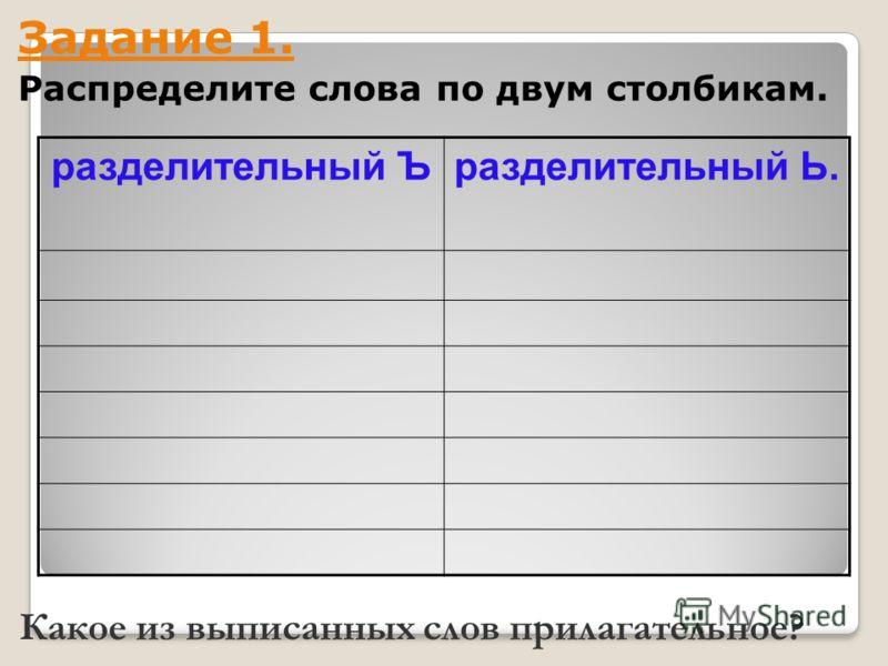 разделительный Ъразделительный Ь. Задание 1. Распределите слова по двум столбикам. Какое из выписанных слов прилагательное?