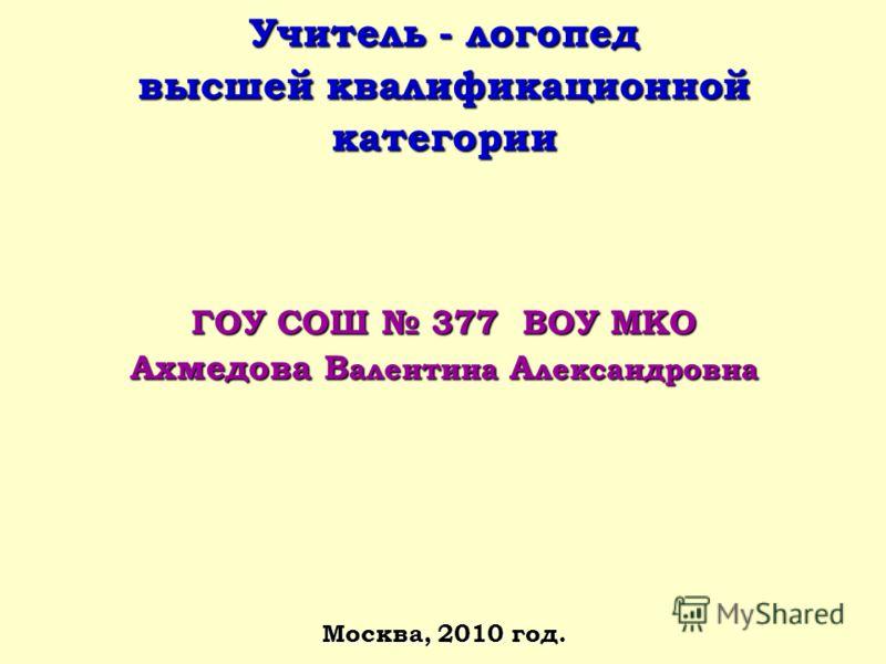 Учитель - логопед высшей квалификационной категории ГОУ СОШ 377 ВОУ МКО Ахмедова В алентина А лександровна Москва, 2010 год.