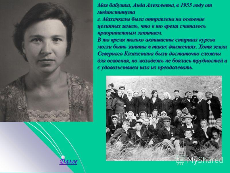 Моя бабушка, Аида Алексеевна, в 1955 году от мединститута г. Махачкалы была отправлена на освоение целинных земель, что в то время считалось приоритетным занятием. В то время только активисты старших курсов могли быть заняты в таких движениях. Хотя з