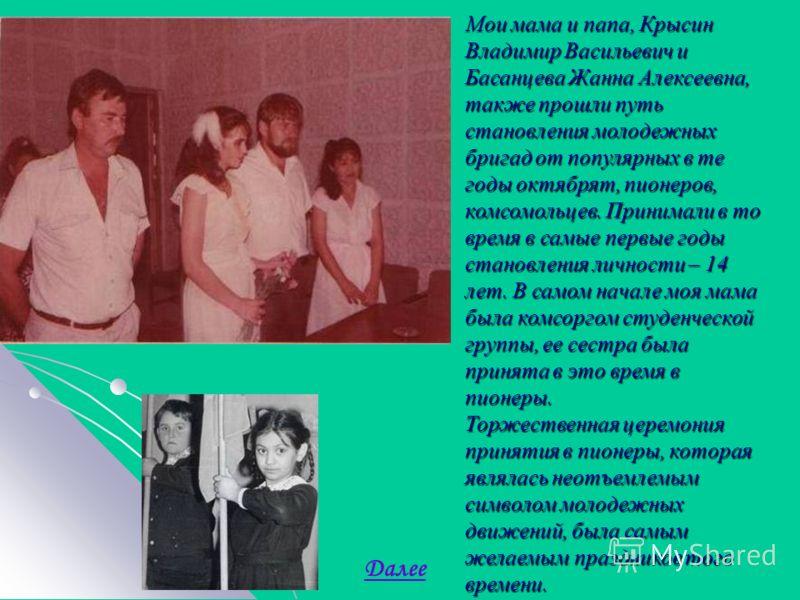 Мои мама и папа, Крысин Владимир Васильевич и Басанцева Жанна Алексеевна, также прошли путь становления молодежных бригад от популярных в те годы октябрят, пионеров, комсомольцев. Принимали в то время в самые первые годы становления личности – 14 лет