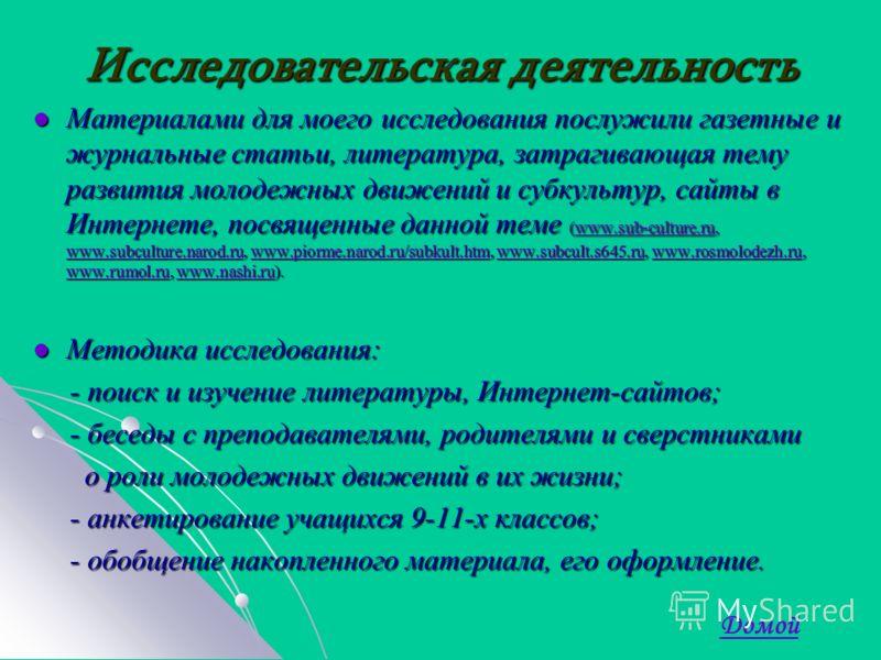 Исследовательская деятельность Материалами для моего исследования послужили газетные и журнальные статьи, литература, затрагивающая тему развития молодежных движений и субкультур, сайты в Интернете, посвященные данной теме (www.sub-culture.ru, www.su