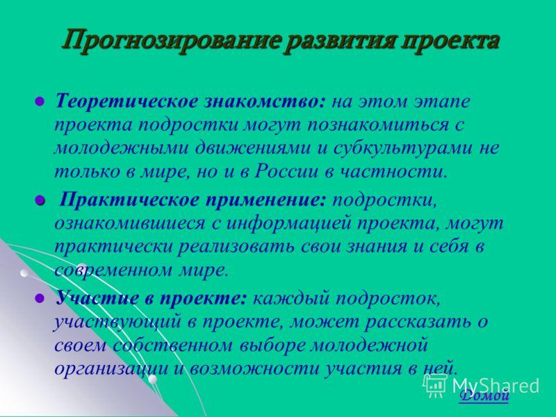 Прогнозирование развития проекта Теоретическое знакомство: на этом этапе проекта подростки могут познакомиться с молодежными движениями и субкультурами не только в мире, но и в России в частности. Практическое применение: подростки, ознакомившиеся с