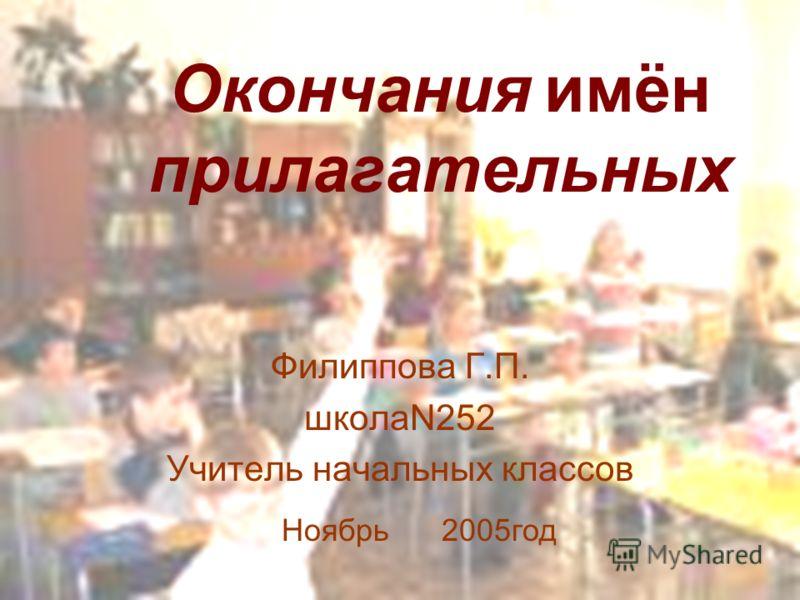 Окончания имён прилагательных Филиппова Г.П. школаN252 Учитель начальных классов Ноябрь 2005год