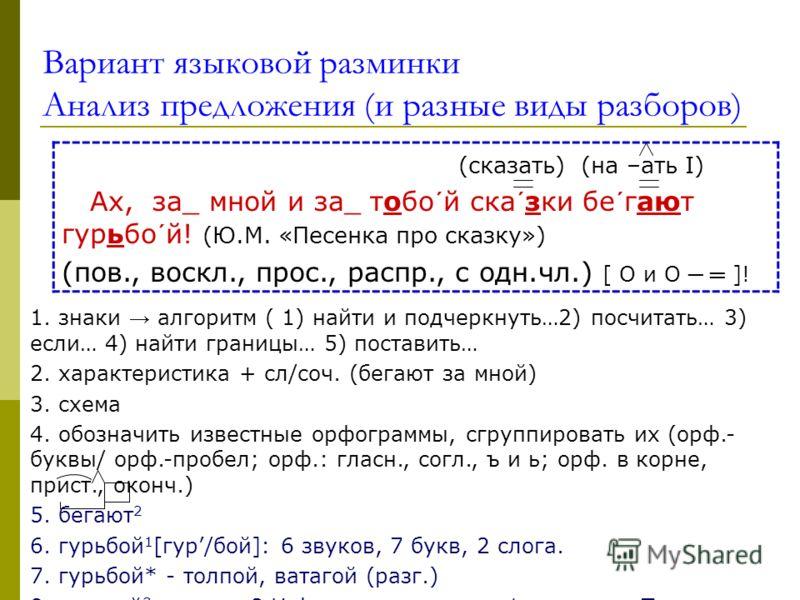 Вариант языковой разминки Анализ предложения (и разные виды разборов) (сказать) (на –ать I) Ах, за_ мной и за_ тобо´й ска´зки бе´гают гурьбо´й! (Ю.М. «Песенка про сказку») (пов., воскл., прос., распр., с одн.чл.) [ O и O ]! 1. знаки алгоритм ( 1) най
