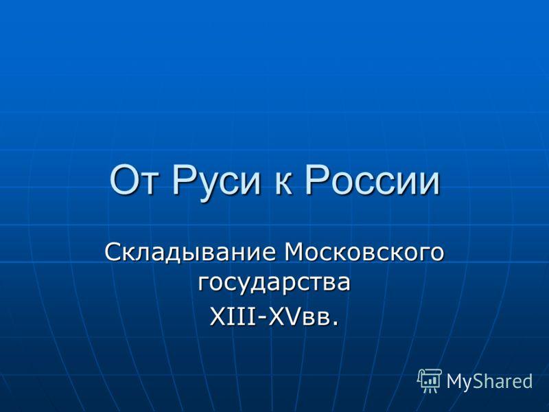 От Руси к России Складывание Московского государства XIII-XVвв.