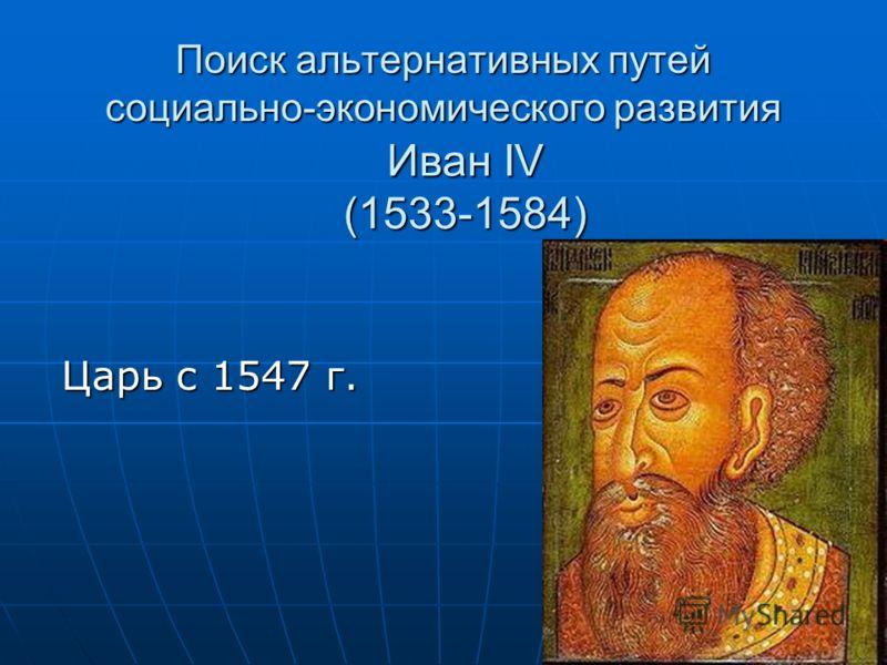 Поиск альтернативных путей социально-экономического развития Царь с 1547 г. Иван IV (1533-1584)