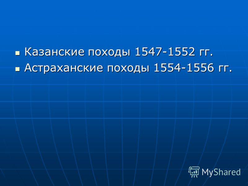 Казанские походы 1547-1552 гг. Казанские походы 1547-1552 гг. Астраханские походы 1554-1556 гг. Астраханские походы 1554-1556 гг.