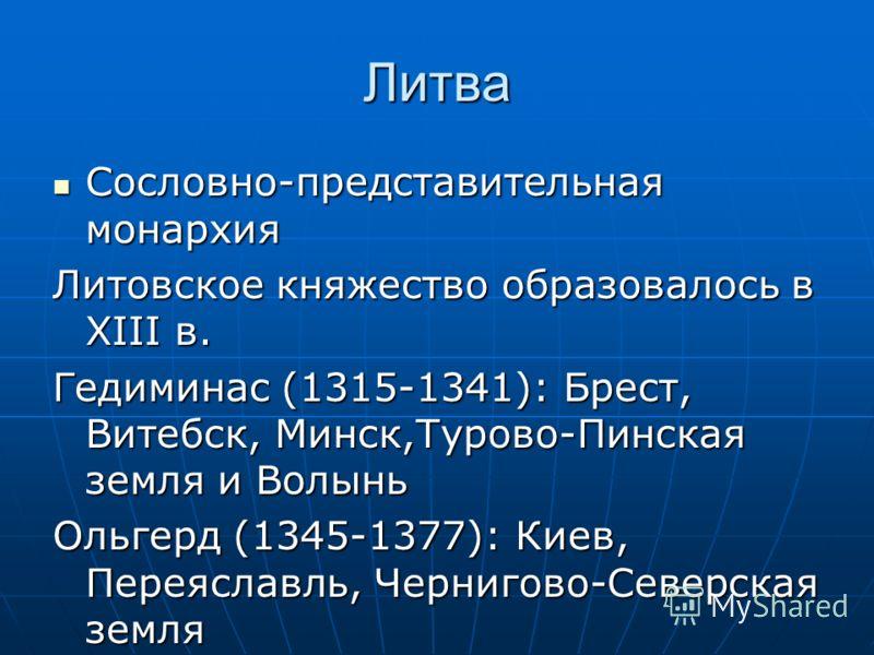 Литва Сословно-представительная монархия Сословно-представительная монархия Литовское княжество образовалось в XIII в. Гедиминас (1315-1341): Брест, Витебск, Минск,Турово-Пинская земля и Волынь Ольгерд (1345-1377): Киев, Переяславль, Чернигово-Северс
