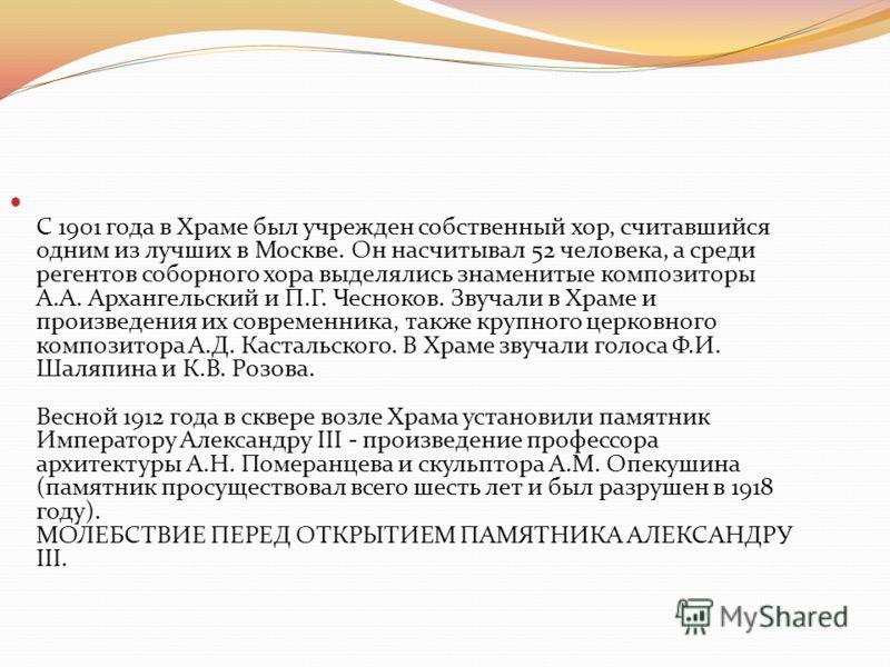 С 1901 года в Храме был учрежден собственный хор, считавшийся одним из лучших в Москве. Он насчитывал 52 человека, а среди регентов соборного хора выделялись знаменитые композиторы А.А. Архангельский и П.Г. Чесноков. Звучали в Храме и произведения их