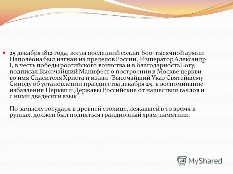 25 декабря 1812 года, когда последний солдат 600-тысячной армии Наполеона был изгнан из пределов России, Император Александр I, в честь победы российского воинства и в благодарность Богу, подписал Высочайший Манифест о построении в Москве церкви во и