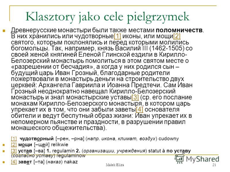 Małek Eliza 21 Klasztory jako cele pielgrzymek Древнерусские монастыри были также местами поломничеств. В них хранились или чудотворные[1] иконы, или мощи[2] святого, которым поклонялись и перед которыми молились богомольцы. Так, например, князь Васи