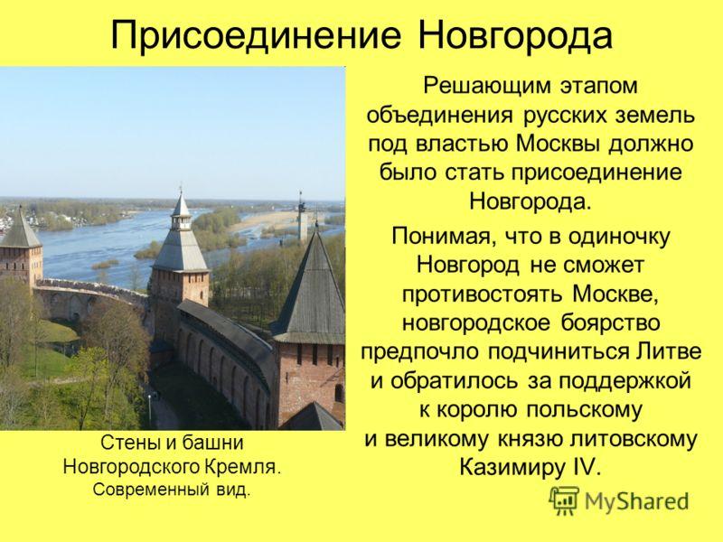 Присоединение Новгорода Решающим этапом объединения русских земель под властью Москвы должно было стать присоединение Новгорода. Понимая, что в одиночку Новгород не сможет противостоять Москве, новгородское боярство предпочло подчиниться Литве и обра