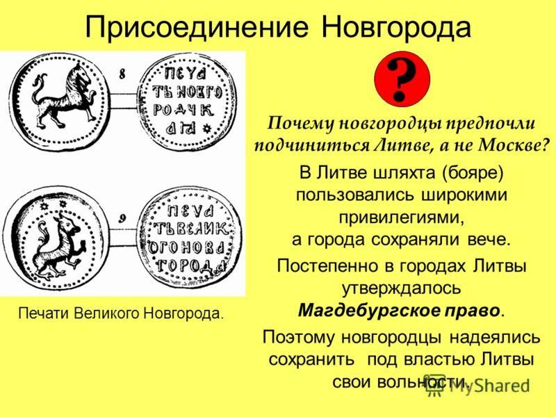 Присоединение Новгорода Почему новгородцы предпочли подчиниться Литве, а не Москве? В Литве шляхта (бояре) пользовались широкими привилегиями, а города сохраняли вече. Постепенно в городах Литвы утверждалось Магдебургское право. Поэтому новгородцы на