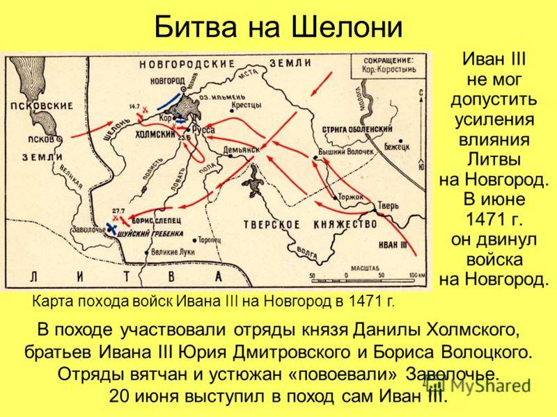 Битва на Шелони Иван III не мог допустить усиления влияния Литвы на Новгород. В июне 1471 г. он двинул войска на Новгород. Карта похода войск Ивана III на Новгород в 1471 г. В походе участвовали отряды князя Данилы Холмского, братьев Ивана III Юрия Д