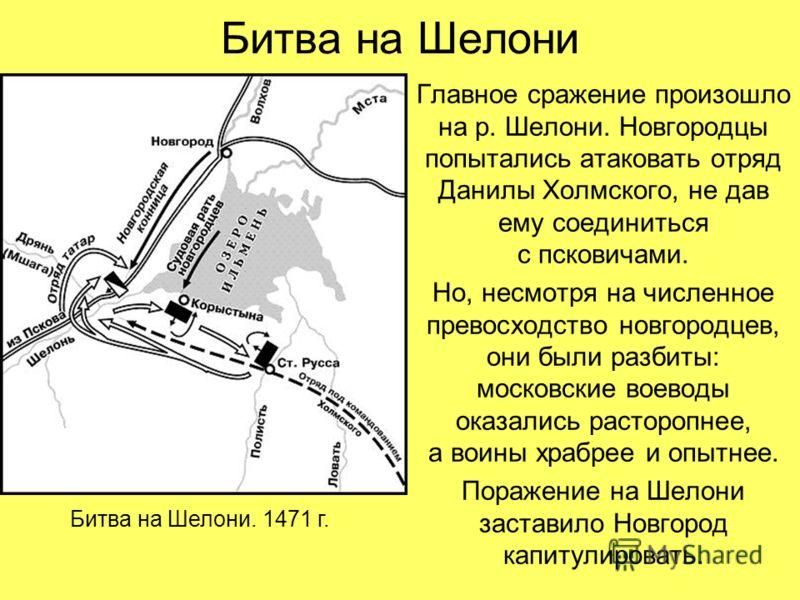 Битва на Шелони Главное сражение произошло на р. Шелони. Новгородцы попытались атаковать отряд Данилы Холмского, не дав ему соединиться с псковичами. Но, несмотря на численное превосходство новгородцев, они были разбиты: московские воеводы оказались