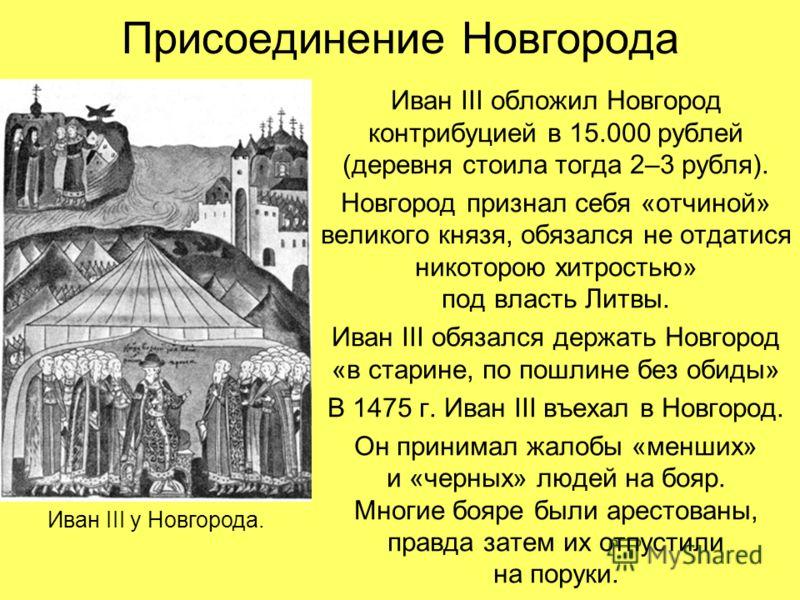 Присоединение Новгорода Иван III обложил Новгород контрибуцией в 15.000 рублей (деревня стоила тогда 2–3 рубля). Новгород признал себя «отчиной» великого князя, обязался не отдатися никоторою хитростью» под власть Литвы. Иван III обязался держать Нов
