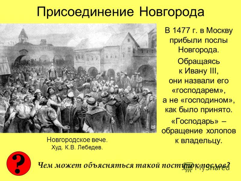 Присоединение Новгорода В 1477 г. в Москву прибыли послы Новгорода. Обращаясь к Ивану III, они назвали его «господарем», а не «господином», как было принято. «Господарь» – обращение холопов к владельцу. Новгородское вече. Худ. К.В. Лебедев. ? Чем мож
