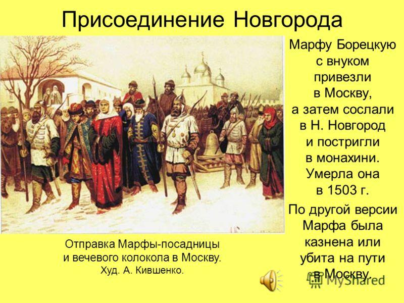 Присоединение Новгорода Марфу Борецкую с внуком привезли в Москву, а затем сослали в Н. Новгород и постригли в монахини. Умерла она в 1503 г. По другой версии Марфа была казнена или убита на пути в Москву. Отправка Марфы-посадницы и вечевого колокола