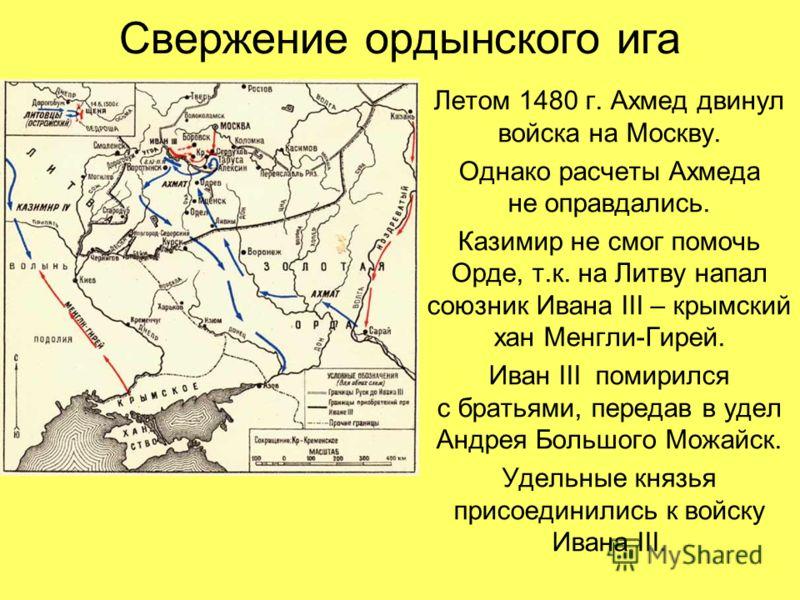 Свержение ордынского ига Летом 1480 г. Ахмед двинул войска на Москву. Однако расчеты Ахмеда не оправдались. Казимир не смог помочь Орде, т.к. на Литву напал союзник Ивана III – крымский хан Менгли-Гирей. Иван III помирился с братьями, передав в удел