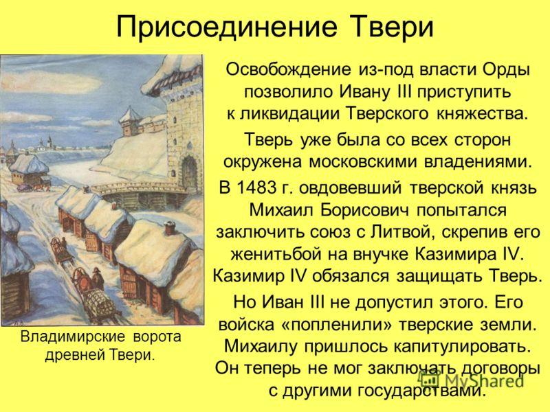Присоединение Твери Освобождение из-под власти Орды позволило Ивану III приступить к ликвидации Тверского княжества. Тверь уже была со всех сторон окружена московскими владениями. В 1483 г. овдовевший тверской князь Михаил Борисович попытался заключи