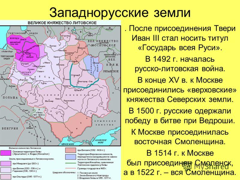 Западнорусские земли. После присоединения Твери Иван III стал носить титул «Государь всея Руси». В 1492 г. началась русско-литовская война. В конце XV в. к Москве присоединились «верховские» княжества Северских земли. В 1500 г. русские одержали побед