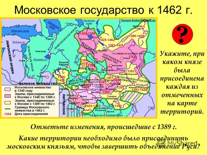 Московское государство к 1462 г. Укажите, при каком князе была присоединена каждая из отмеченных на карте территорий. ? Какие территории необходимо было присоединить московским князьям, чтобы завершить объединение Руси? Отметьте изменения, происшедши