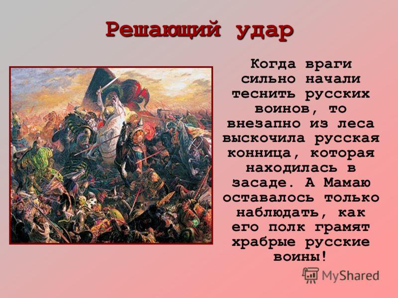 Решающий удар Когда враги сильно начали теснить русских воинов, то внезапно из леса выскочила русская конница, которая находилась в засаде. А Мамаю оставалось только наблюдать, как его полк грамят храбрые русские воины!