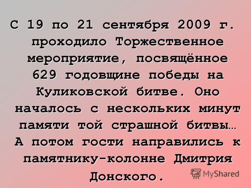 С 19 по 21 сентября 2009 г. проходило Торжественное мероприятие, посвящённое 629 годовщине победы на Куликовской битве. Оно началось с нескольких минут памяти той страшной битвы… А потом гости направились к памятнику-колонне Дмитрия Донского.