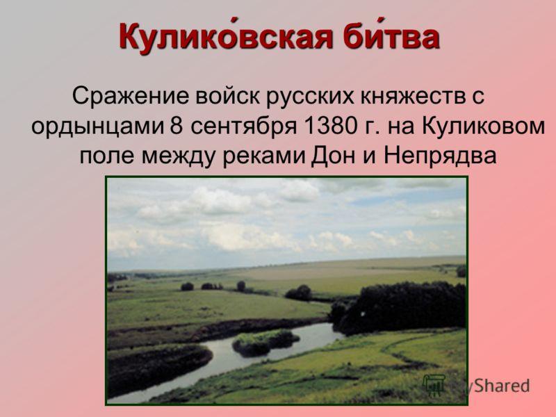 Кулико́вская би́тва Сражение войск русских княжеств с ордынцами 8 сентября 1380 г. на Куликовом поле между реками Дон и Непрядва