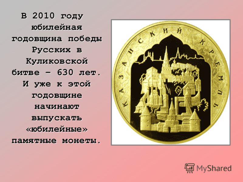 В 2010 году юбилейная годовщина победы Русских в Куликовской битве – 630 лет. И уже к этой годовщине начинают выпускать «юбилейные» памятные монеты.