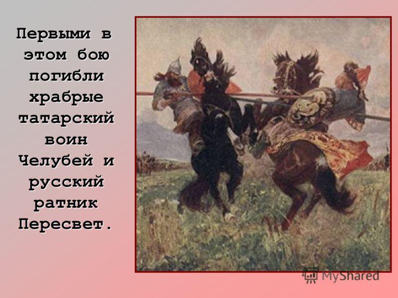 Первыми в этом бою погибли храбрые татарский воин Челубей и русский ратник Пересвет. Первыми в этом бою погибли храбрые татарский воин Челубей и русский ратник Пересвет.
