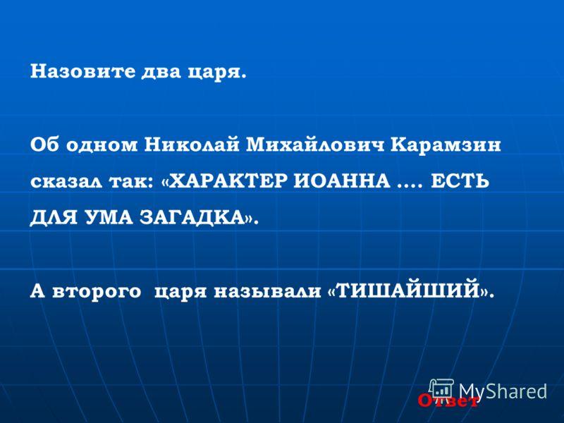 Назовите два царя. Об одном Николай Михайлович Карамзин сказал так: «ХАРАКТЕР ИОАННА …. ЕСТЬ ДЛЯ УМА ЗАГАДКА». А второго царя называли «ТИШАЙШИЙ». Ответ
