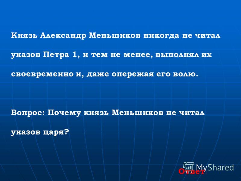 Князь Александр Меньшиков никогда не читал указов Петра 1, и тем не менее, выполнял их своевременно и, даже опережая его волю. Вопрос: Почему князь Меньшиков не читал указов царя? Ответ