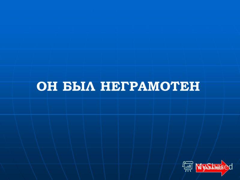 К ТАБЛИЦЕ ОН БЫЛ НЕГРАМОТЕН