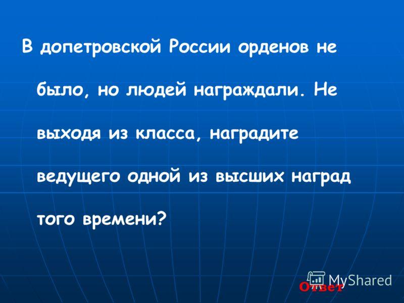 В допетровской России орденов не было, но людей награждали. Не выходя из класса, наградите ведущего одной из высших наград того времени? Ответ