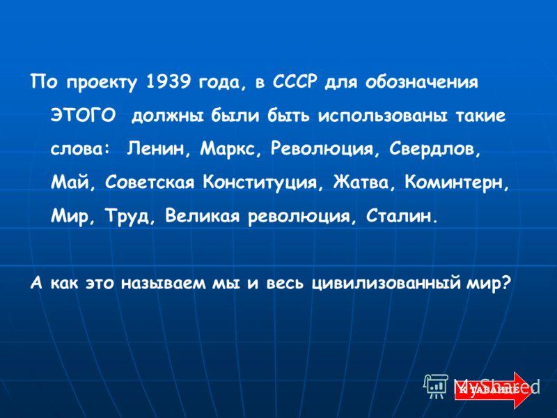 По проекту 1939 года, в СССР для обозначения ЭТОГО должны были быть использованы такие слова: Ленин, Маркс, Революция, Свердлов, Май, Советская Конституция, Жатва, Коминтерн, Мир, Труд, Великая революция, Сталин. А как это называем мы и весь цивилизо